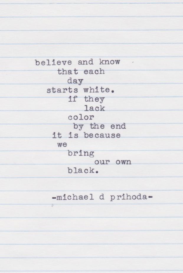 Each day starts white - Michael D Prihoda